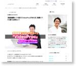 【動画編集ソフト紹介】VideoProcがあれば、高額ソフトを買う必要ない!