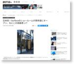日本初!Surfaceのショールームが表参道にオープン、なにこの高級感っ!?