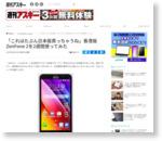 「これはたぶん日本版買っちゃうね」香港版ZenFone 2を2週間使ってみた - 週アスPLUS