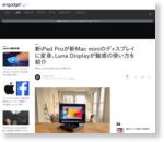 新iPad Proが新Mac miniのディスプレイに変身。Luna Displayが魅惑の使い方を紹介